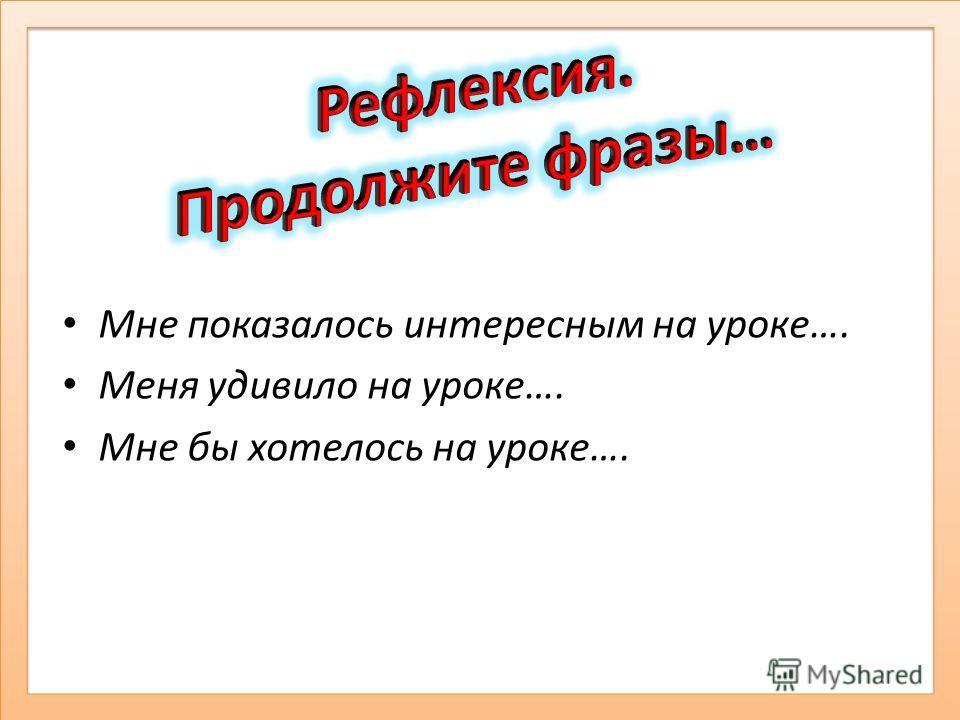 Мне показалось интересным на уроке…. Меня удивило на уроке…. Мне бы хотелось на уроке….