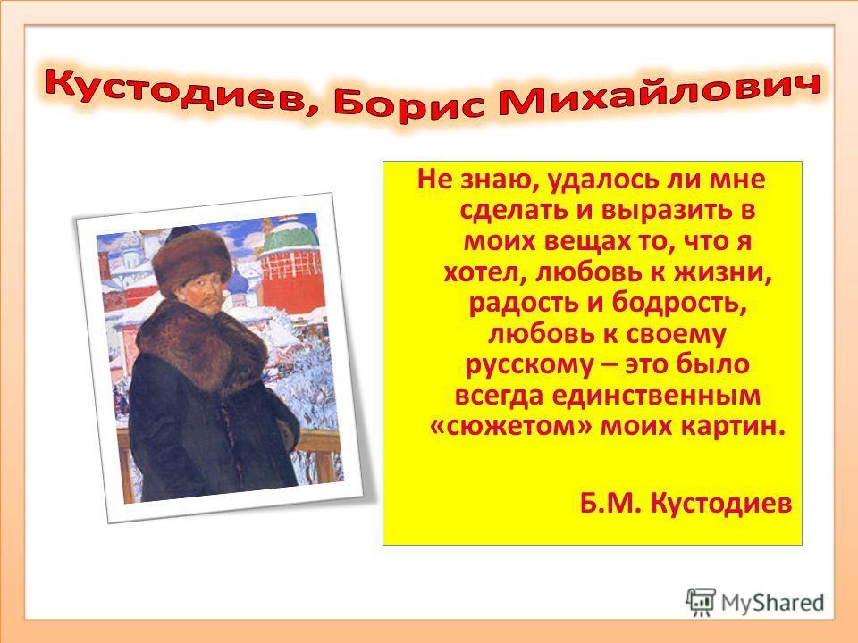 Не знаю, удалось ли мне сделать и выразить в моих вещах то, что я хотел, любовь к жизни, радость и бодрость, любовь к своему русскому – это было всегда единственным «сюжетом» моих картин. Б.М. Кустодиев