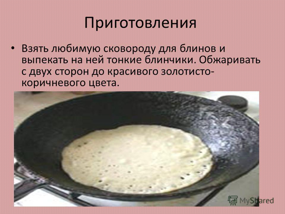 Приготовления Взять любимую сковороду для блинов и выпекать на ней тонкие блинчики. Обжаривать с двух сторон до красивого золотисто- коричневого цвета.