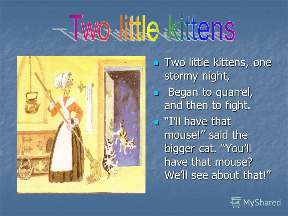 Two little kittens, one stormy night, B Began to quarrel, and then to fight. Ill have that mouse! said the bigger cat. Youll have that mouse? Well see about that!