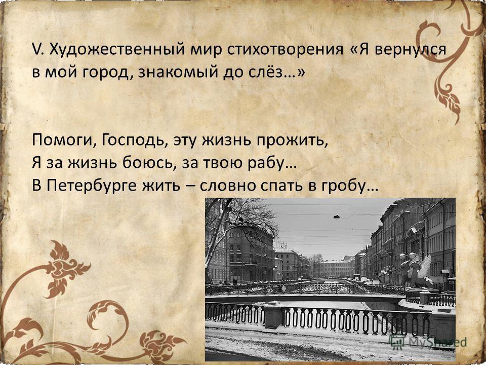 V. Художественный мир стихотворения «Я вернулся в мой город, знакомый до слёз…» Помоги, Господь, эту жизнь прожить, Я за жизнь боюсь, за твою рабу… В Петербурге жить – словно спать в гробу…