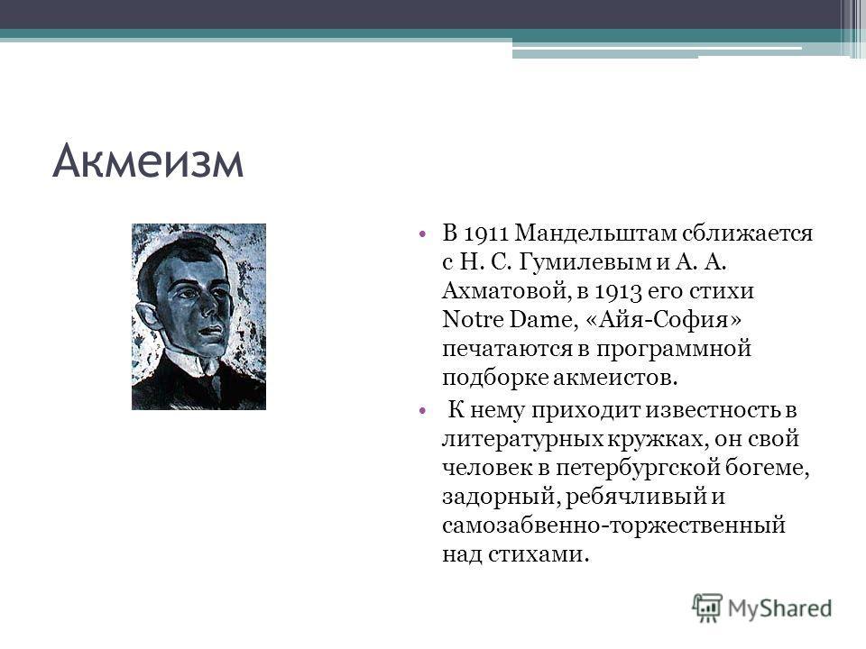 Акмеизм В 1911 Мандельштам сближается с Н. С. Гумилевым и А. А. Ахматовой, в 1913 его стихи Notre Dame, «Айя-София» печатаются в программной подборке акмеистов. К нему приходит известность в литературных кружках, он свой человек в петербургской богем