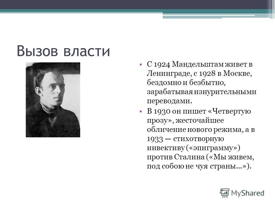 Вызов власти С 1924 Мандельштам живет в Ленинграде, с 1928 в Москве, бездомно и безбытно, зарабатывая изнурительными переводами. В 1930 он пишет «Четвертую прозу», жесточайшее обличение нового режима, а в 1933 стихотворную инвективу («эпиграмму») про