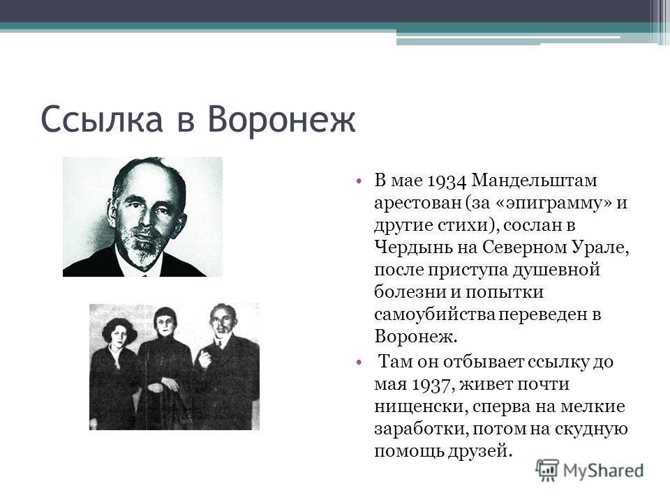 Ссылка в Воронеж В мае 1934 Мандельштам арестован (за «эпиграмму» и другие стихи), сослан в Чердынь на Северном Урале, после приступа душевной болезни и попытки самоубийства переведен в Воронеж. Там он отбывает ссылку до мая 1937, живет почти нищенск