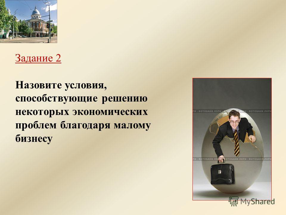 Задание 2 Назовите условия, способствующие решению некоторых экономических проблем благодаря малому бизнесу