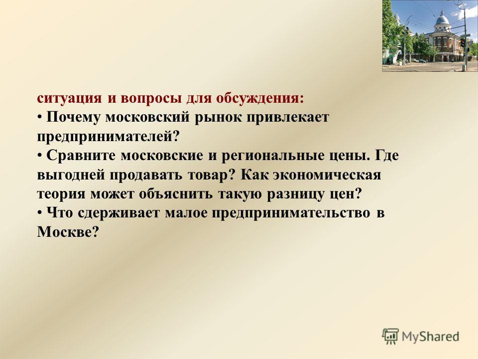 ситуация и вопросы для обсуждения: Почему московский рынок привлекает предпринимателей? Сравните московские и региональные цены. Где выгодней продавать товар? Как экономическая теория может объяснить такую разницу цен? Что сдерживает малое предприним