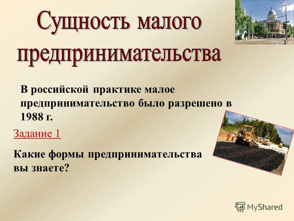 В российской практике малое предпринимательство было разрешено в 1988 г. Задание 1 Какие формы предпринимательства вы знаете?