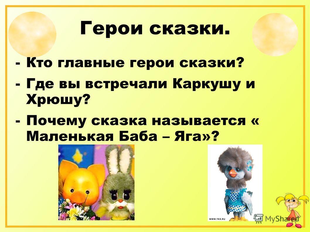 Герои сказки. -Кто главные герои сказки? -Где вы встречали Каркушу и Хрюшу? -Почему сказка называется « Маленькая Баба – Яга»?