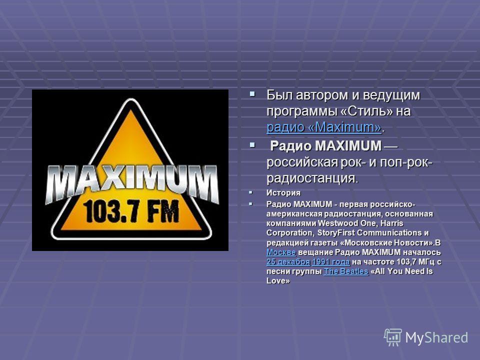 Был автором и ведущим программы «Стиль» на радио «Maximum». Был автором и ведущим программы «Стиль» на радио «Maximum». радио «Maximum» радио «Maximum» Радио MAXIMUM российская рок- и поп-рок- радиостанция. Радио MAXIMUM российская рок- и поп-рок- ра