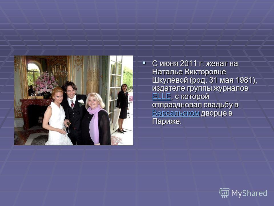 С июня 2011 г. женат на Наталье Викторовне Шкулёвой (род. 31 мая 1981), издателе группы журналов ELLE, с которой отпраздновал свадьбу в Версальском дворце в Париже. С июня 2011 г. женат на Наталье Викторовне Шкулёвой (род. 31 мая 1981), издателе груп