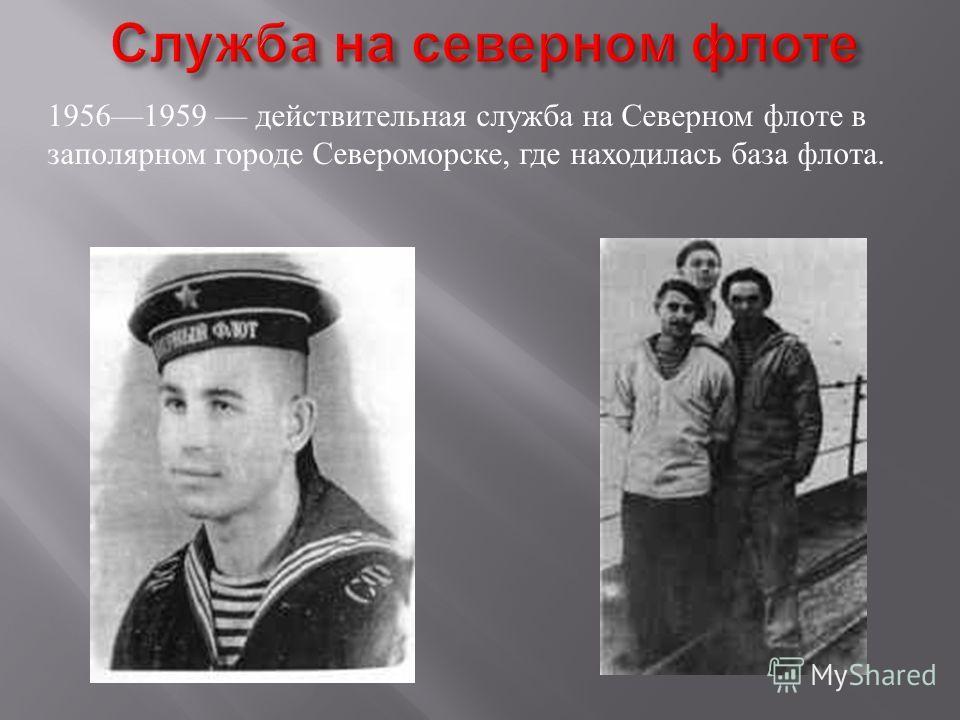 19561959 действительная служба на Северном флоте в заполярном городе Североморске, где находилась база флота.