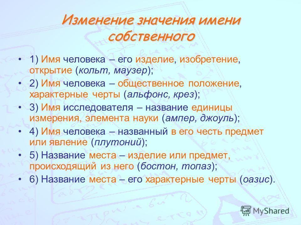 Изменение значения имени собственного 1) Имя человека – его изделие, изобретение, открытие (кольт, маузер); 2) Имя человека – общественное положение, характерные черты (альфонс, крез); 3) Имя исследователя – название единицы измерения, элемента науки