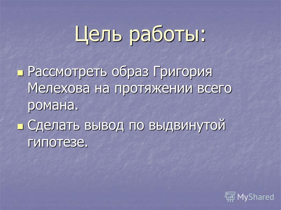 Цель работы: Рассмотреть образ Григория Мелехова на протяжении всего романа. Рассмотреть образ Григория Мелехова на протяжении всего романа. Сделать вывод по выдвинутой гипотезе. Сделать вывод по выдвинутой гипотезе.