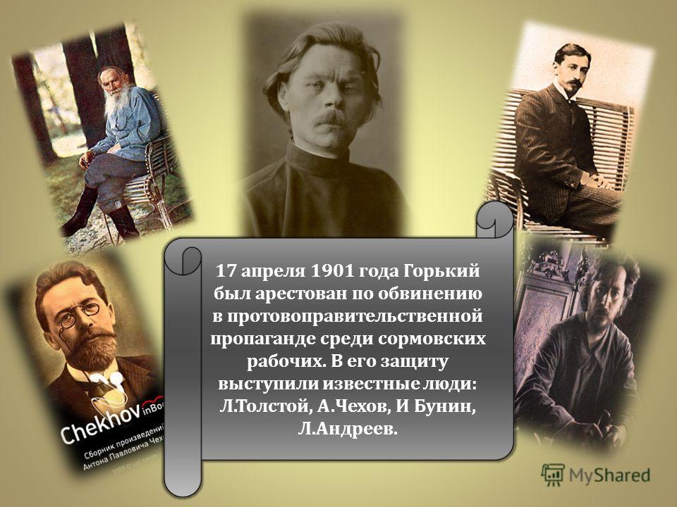 17 апреля 1901 года Горький был арестован по обвинению в протовоправительственной пропаганде среди сормовских рабочих. В его защиту выступили известные люди : Л. Толстой, А. Чехов, И Бунин, Л. Андреев.