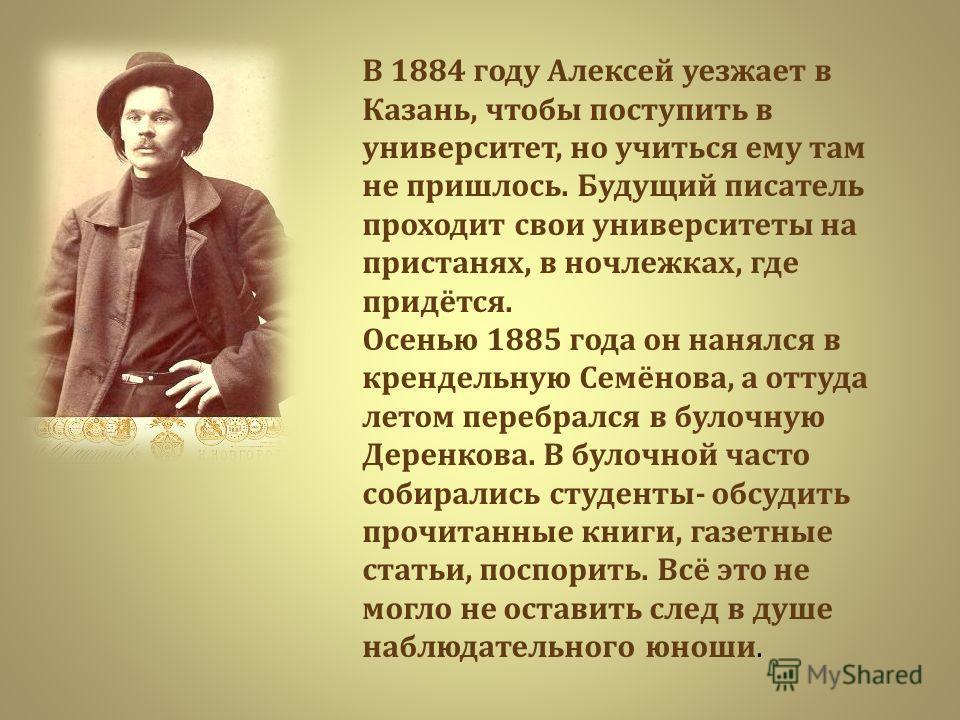 В 1884 году Алексей уезжает в Казань, чтобы поступить в университет, но учиться ему там не пришлось. Будущий писатель проходит свои университеты на пристанях, в ночлежках, где придётся. Осенью 1885 года он нанялся в крендельную Семёнова, а оттуда лет