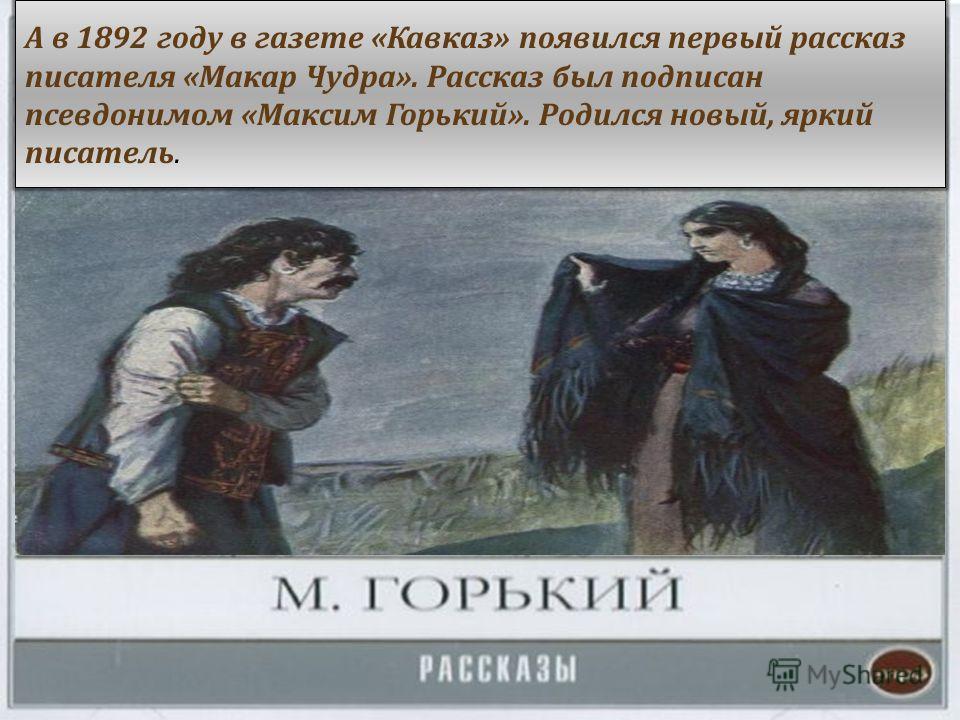 А в 1892 году в газете « Кавказ » появился первый рассказ писателя « Макар Чудра ». Рассказ был подписан псевдонимом « Максим Горький ». Родился новый, яркий писатель.