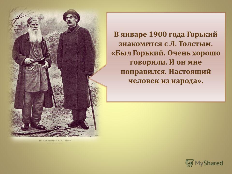 В январе 1900 года Горький знакомится с Л. Толстым. « Был Горький. Очень хорошо говорили. И он мне понравился. Настоящий человек из народа ».
