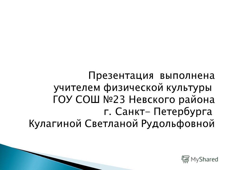 Презентация выполнена учителем физической культуры ГОУ СОШ 23 Невского района г. Санкт- Петербурга Кулагиной Светланой Рудольфовной