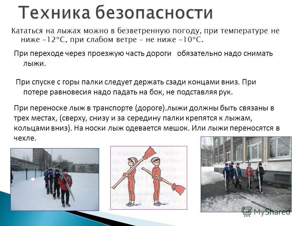 Кататься на лыжах можно в безветренную погоду, при температуре не ниже -12*С, при слабом ветре – не ниже -10*С. При переноске лыж в транспорте (дороге).лыжи должны быть связаны в трех местах, (сверху, снизу и за середину палки крепятся к лыжам, кольц