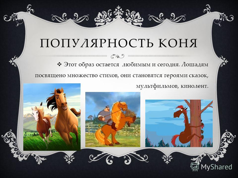 ПОПУЛЯРНОСТЬ КОНЯ Этот образ остается любимым и сегодня. Лошадям посвящено множество стихов, они становятся героями сказок, мультфильмов, кинолент.