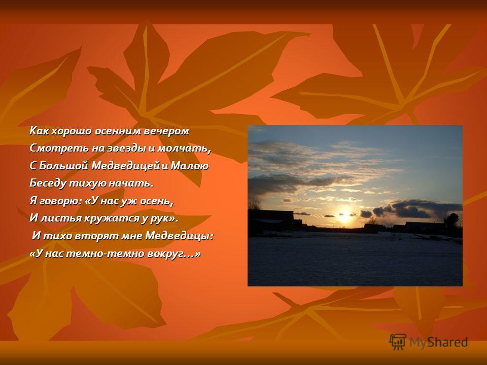 Как хорошо осенним вечером Смотреть на звезды и молчать, С Большой Медведицей и Малою Беседу тихую начать. Я говорю: «У нас уж осень, И листья кружатся у рук». И тихо вторят мне Медведицы: И тихо вторят мне Медведицы: «У нас темно-темно вокруг…»