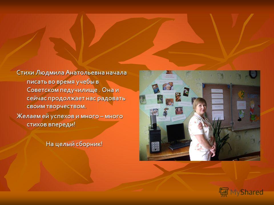 Стихи Людмила Анатольевна начала писать во время учебы в Советском педучилище. Она и сейчас продолжает нас радовать своим творчеством. Желаем ей успехов и много – много стихов впереди! На целый сборник!