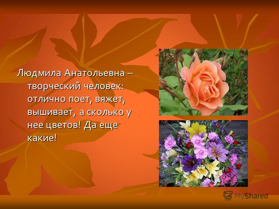 Людмила Анатольевна – творческий человек: отлично поет, вяжет, вышивает, а сколько у нее цветов! Да еще какие!
