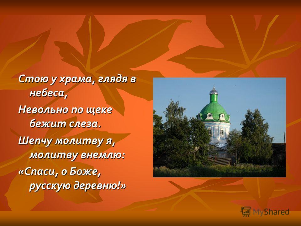 Стою у храма, глядя в небеса, Невольно по щеке бежит слеза. Шепчу молитву я, молитву внемлю: «Спаси, о Боже, русскую деревню!»