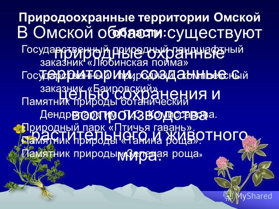 В Омской области существуют природные охранные территории, созданные с целью сохранения и воспроизводства растительного и животного мира. Природоохранные территории Омской области: Государственный природный ландшафтный заказник «Любинская пойма» Госу