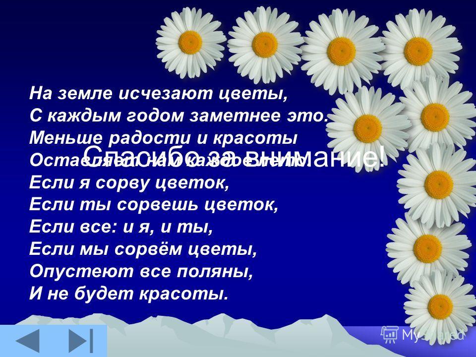 На земле исчезают цветы, С каждым годом заметнее это. Меньше радости и красоты Оставляет нам каждое лето. Если я сорву цветок, Если ты сорвешь цветок, Если все: и я, и ты, Если мы сорвём цветы, Опустеют все поляны, И не будет красоты. Спасибо за вним