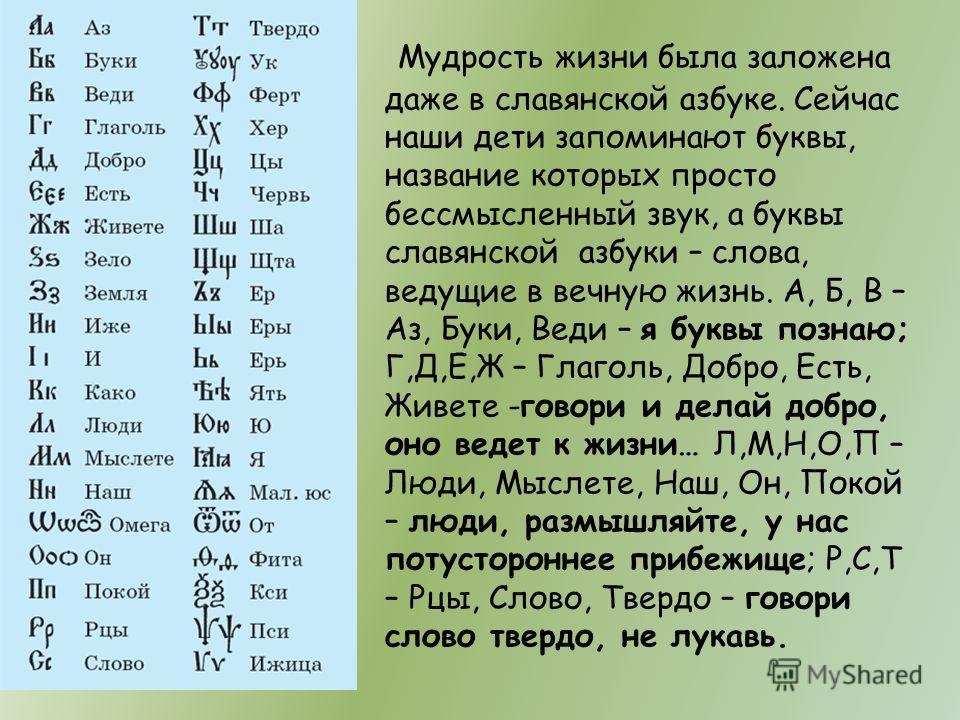 Мудрость жизни была заложена даже в славянской азбуке. Сейчас наши дети запоминают буквы, название которых просто бессмысленный звук, а буквы славянской азбуки – слова, ведущие в вечную жизнь. А, Б, В – Аз, Буки, Веди – я буквы познаю; Г,Д,Е,Ж – Глаг