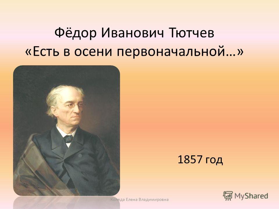 Фёдор Иванович Тютчев «Есть в осени первоначальной…» 1857 год Коляда Елена Владимировна