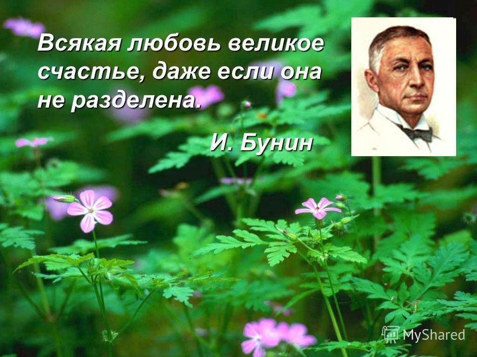 Всякая любовь великое счастье, даже если она не разделена. И. Бунин И. Бунин