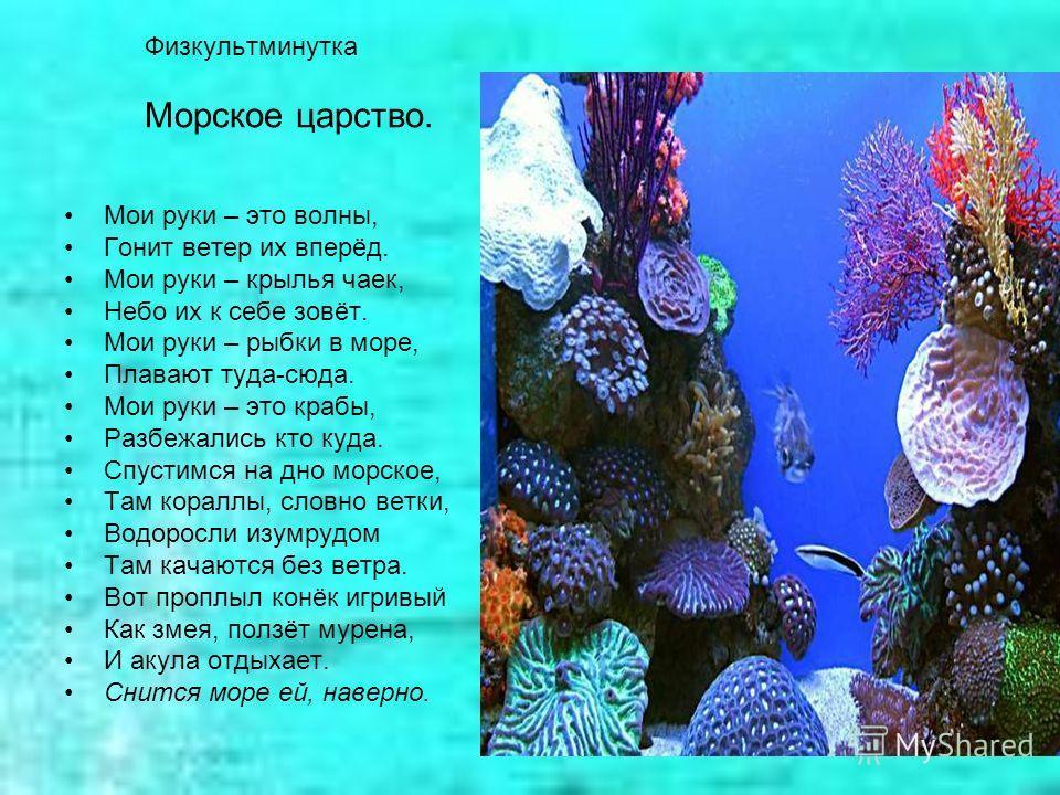Физкультминутка Морское царство. Мои руки – это волны, Гонит ветер их вперёд. Мои руки – крылья чаек, Небо их к себе зовёт. Мои руки – рыбки в море, Плавают туда-сюда. Мои руки – это крабы, Разбежались кто куда. Спустимся на дно морское, Там кораллы,