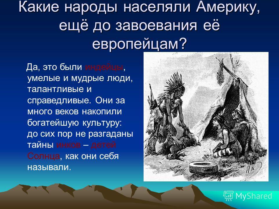 Какие народы населяли Америку, ещё до завоевания её европейцам? Да, это были индейцы, умелые и мудрые люди, талантливые и справедливые. Они за много веков накопили богатейшую культуру: до сих пор не разгаданы тайны инков – детей Солнца, как они себя