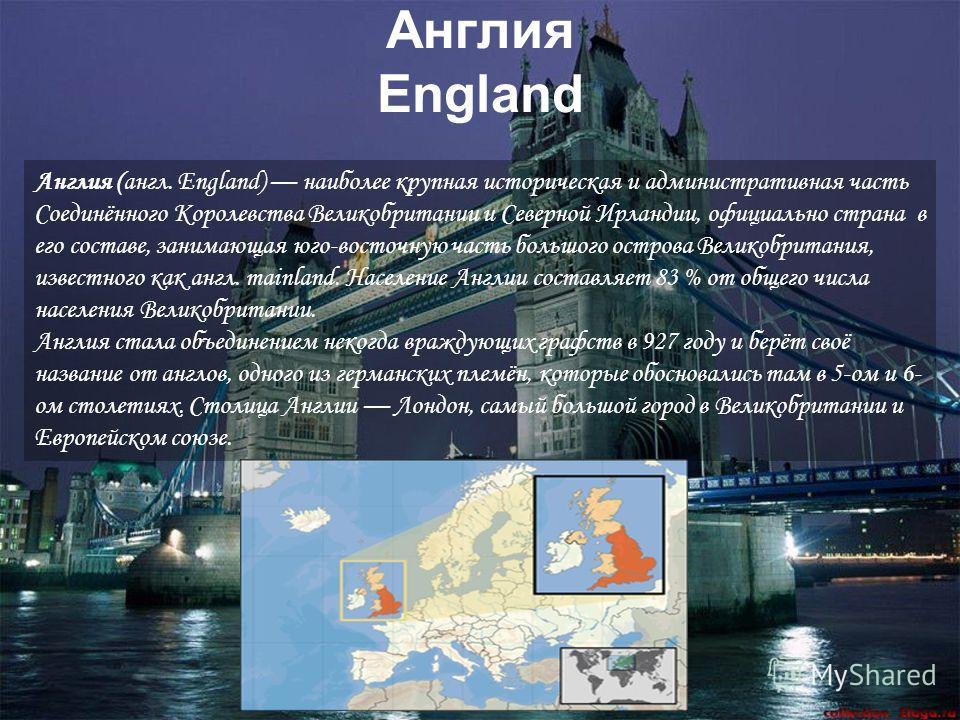 Англия England Англия (англ. England) наиболее крупная историческая и административная часть Соединённого Королевства Великобритании и Северной Ирландии, официально страна в его составе, занимающая юго-восточную часть большого острова Великобритания,