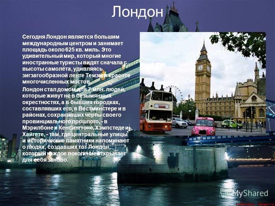 Лондон Сегодня Лондон является большим международным центром и занимает площадь около 625 кв. миль. Это удивительный мир, который многие иностранные туристы видят сначала с высоты самолёта, удивляясь зигзагообразной ленте Темзы и красоте многочисленн