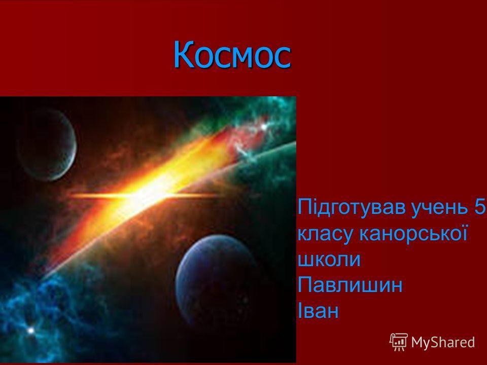 Космос Підготував учень 5- класу канорської школи Павлишин Іван