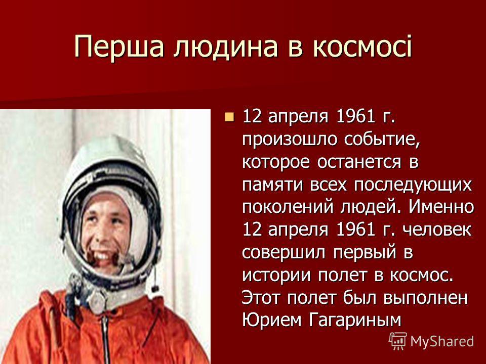 Перша людина в космосі 12 апреля 1961 г. произошло событие, которое останется в памяти всех последующих поколений людей. Именно 12 апреля 1961 г. человек совершил первый в истории полет в космос. Этот полет был выполнен Юрием Гагариным 12 апреля 1961