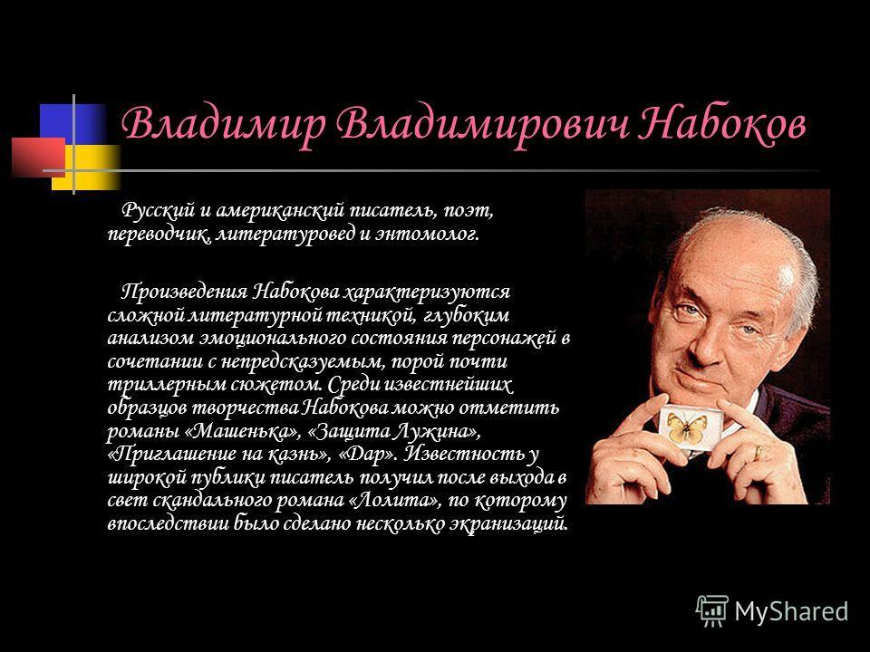 Владимир Владимирович Набоков Русский и американский писатель, поэт, переводчик, литературовед и энтомолог. Произведения Набокова характеризуются сложной литературной техникой, глубоким анализом эмоционального состояния персонажей в сочетании с непре