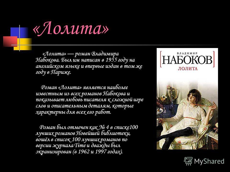 «Лолита» «Лолита» роман Владимира Набокова. Был им написан в 1955 году на английском языке и впервые издан в том же году в Париже. Роман «Лолита» является наиболее известным из всех романов Набокова и показывает любовь писателя к сложной игре слов и