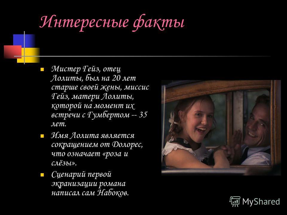 Интересные факты Мистер Гейз, отец Лолиты, был на 20 лет старше своей жены, миссис Гейз, матери Лолиты, которой на момент их встречи с Гумбертом -- 35 лет. Имя Лолита является сокращением от Долорес, что означает «роза и слёзы». Сценарий первой экран