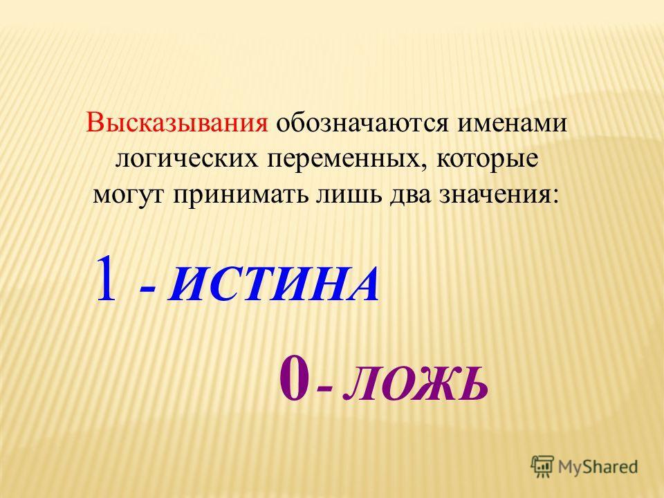 Высказывания обозначаются именами логических переменных, которые могут принимать лишь два значения: 1 - ИСТИНА 0 - ЛОЖЬ