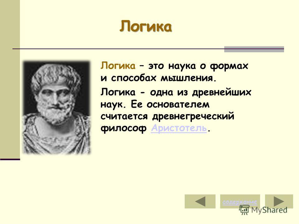 Логика Логика – это наука о формах и способах мышления. Логика - одна из древнейших наук. Ее основателем считается древнегреческий философ Аристотель.Аристотель содержание