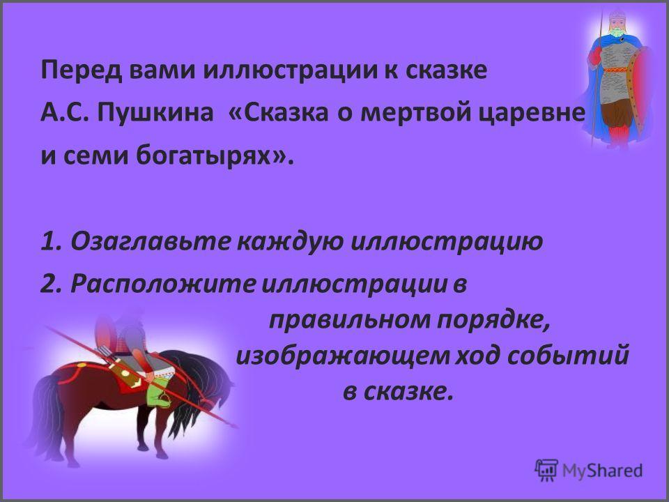 Перед вами иллюстрации к сказке А.С. Пушкина «Сказка о мертвой царевне и семи богатырях». 1. Озаглавьте каждую иллюстрацию 2. Расположите иллюстрации в правильном порядке, изображающем ход событий в сказке.