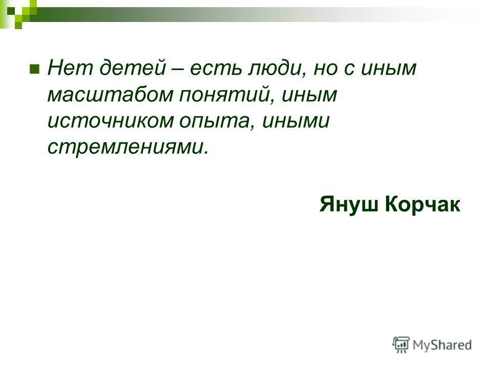 Нет детей – есть люди, но с иным масштабом понятий, иным источником опыта, иными стремлениями. Януш Корчак