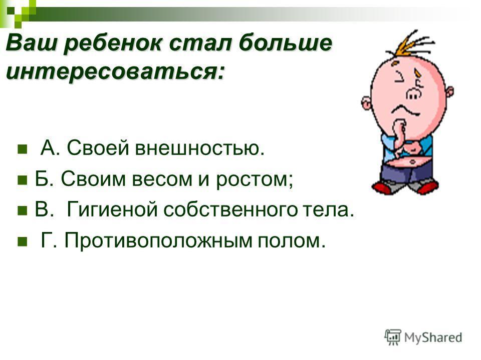 Ваш ребенок стал больше интересоваться: А. Своей внешностью. Б. Своим весом и ростом; B. Гигиеной собственного тела. Г. Противоположным полом.