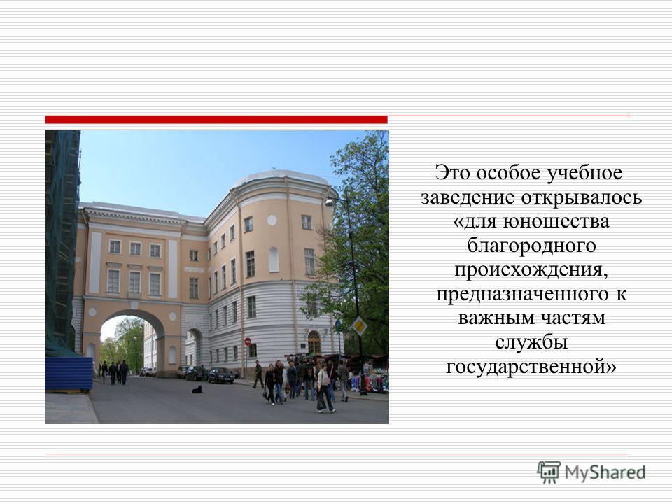 Это особое учебное заведение открывалось «для юношества благородного происхождения, предназначенного к важным частям службы государственной»