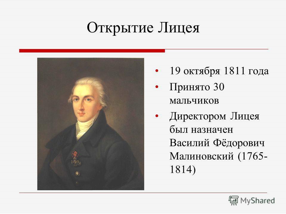 Открытие Лицея 19 октября 1811 года Принято 30 мальчиков Директором Лицея был назначен Василий Фёдорович Малиновский (1765- 1814)
