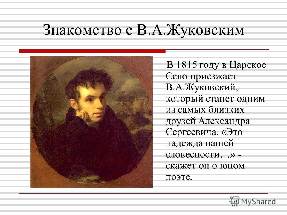 Знакомство с В.А.Жуковским В 1815 году в Царское Село приезжает В.А.Жуковский, который станет одним из самых близких друзей Александра Сергеевича. «Это надежда нашей словесности…» - скажет он о юном поэте.